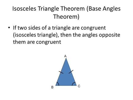 Isosceles Triangle Theorem (Base Angles Theorem) If two sides of a triangle are congruent (isosceles triangle), then the angles opposite them are congruent.