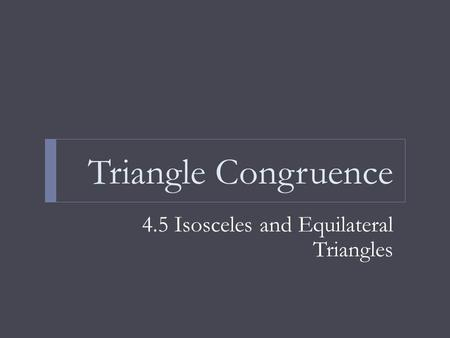 Triangle Congruence 4.5 Isosceles and Equilateral Triangles.