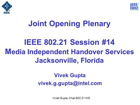 Vivek Gupta, Chair 802.21 WG Joint Opening Plenary IEEE 802.21 Session #14 M edia Independent Handover Services Jacksonville, Florida Vivek Gupta