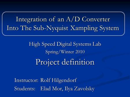 High Speed Digital Systems Lab Spring/Winter 2010 Project definition Instructor: Rolf Hilgendorf Students: Elad Mor, Ilya Zavolsky Integration of an A/D.