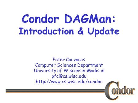 Peter Couvares Computer Sciences Department University of Wisconsin-Madison  Condor DAGMan: Introduction &