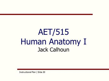 Instructional Plan | Slide 30 AET/515 Human Anatomy I Jack Calhoun.