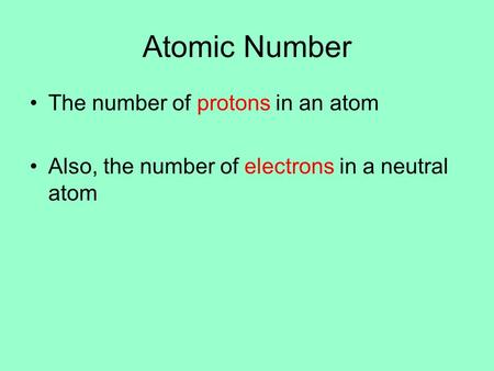 Atomic Number The number of protons in an atom Also, the number of electrons in a neutral atom.