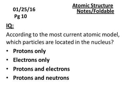 01/25/16 Pg 10 Atomic Structure Notes/Foldable IQ: According to the most current atomic model, which particles are located in the nucleus? Protons only.