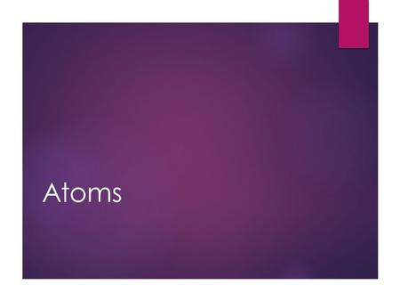 Atoms. Structure of Atoms  Atoms are made up of subatomic particles:
