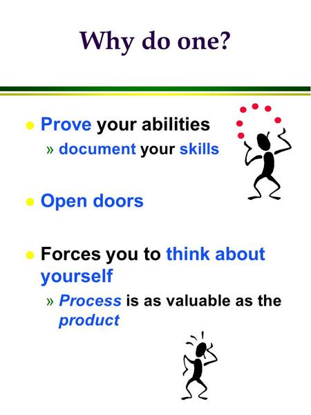 Why do one? l Prove your abilities »document your skills l Open doors l Forces you to think about yourself »Process is as valuable as the product.