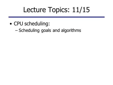 Lecture Topics: 11/15 CPU scheduling: –Scheduling goals and algorithms.