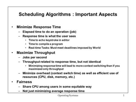 Scheduling Algorithms : Important Aspects Minimize Response Time –Elapsed time to do an operation (job) –Response time is what the user sees Time to echo.