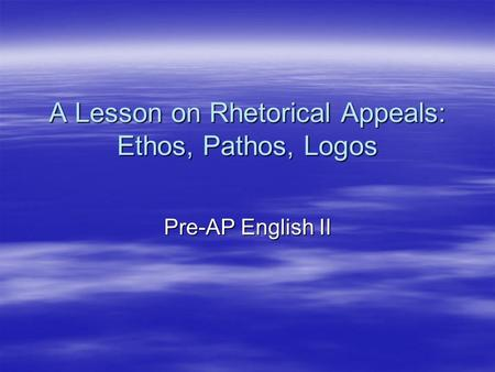 A Lesson on Rhetorical Appeals: Ethos, Pathos, Logos Pre-AP English II.