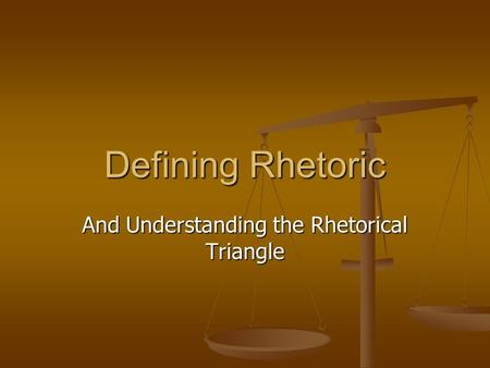 Defining Rhetoric And Understanding the Rhetorical Triangle.