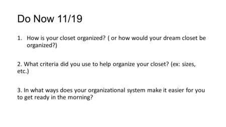 Do Now 11/19 1.How is your closet organized? ( or how would your dream closet be organized?) 2. What criteria did you use to help organize your closet?