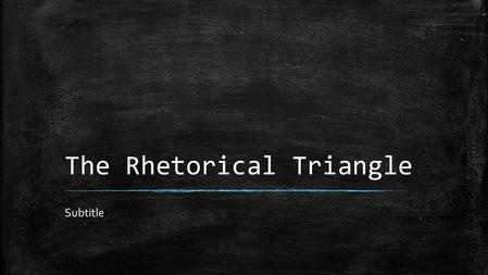 The Rhetorical Triangle Subtitle. How to Analyze a Written Text ▪ First, let's start w/ the DEFINITION of rhetoric. ▪ Rhetoric: the study & the art of.