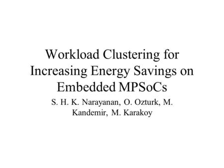 Workload Clustering for Increasing Energy Savings on Embedded MPSoCs S. H. K. Narayanan, O. Ozturk, M. Kandemir, M. Karakoy.