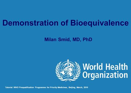 Milan Smid, MD, PhD Tutorial: WHO Prequalification Programme for Priority Medicines, Beijing, March, 2010 Demonstration of Bioequivalence.