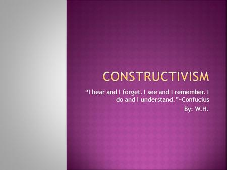 "CONSTRUCTIVISM ""I hear and I forget. I see and I remember. I do and I understand.""~Confucius By: W.H."