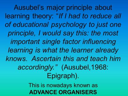 "Ausubel's major principle about learning theory: ""If I had to reduce all of educational psychology to just one principle, I would say this: the most important."