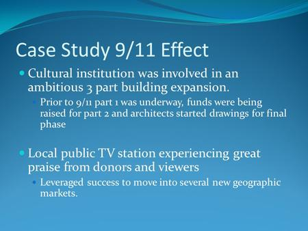Case Study 9/11 Effect Cultural institution was involved in an ambitious 3 part building expansion. Prior to 9/11 part 1 was underway, funds were being.