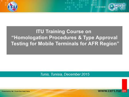 "Www.cert.nat.tn Tunis, Tunisia, December 2015 ITU Training Course on ""Homologation Procedures & Type Approval Testing for Mobile Terminals for AFR Region"""