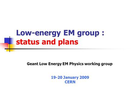 Low-energy EM group : status and plans Geant Low Energy EM Physics working group 19-20 January 2009 CERN.