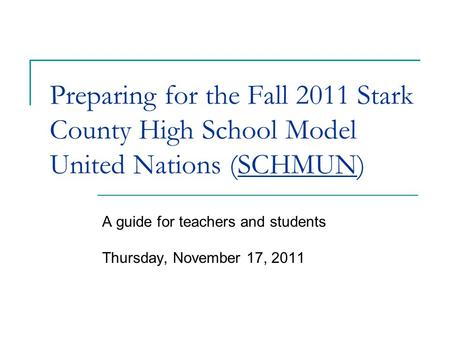Preparing for the Fall 2011 Stark County High School Model United Nations (SCHMUN) A guide for teachers and students Thursday, November 17, 2011.