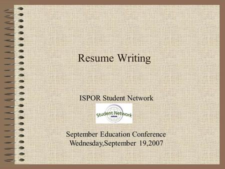 Resume Writing ISPOR Student Network September Education Conference Wednesday,September 19,2007.