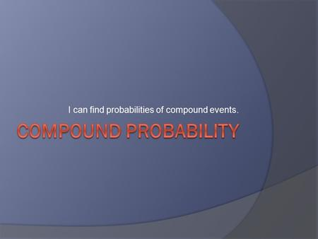 "I can find probabilities of compound events.. Compound Events  Involves two or more things happening at once.  Uses the words ""and"" & ""or"""