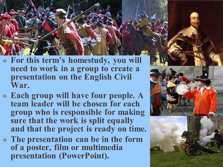 Civil War !!!  For this term's homestudy, you will need to work in a group to create a presentation on the English Civil War.  Each group will have four.