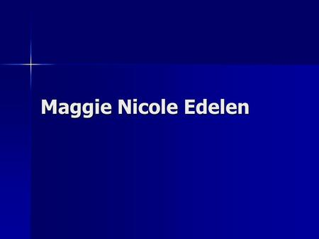 Maggie Nicole Edelen. A Little Bit of Background I was born in Louisville, KY and grew up in southern IN. I was born in Louisville, KY and grew up in.