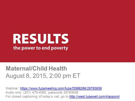 Maternal/Child Health August 8, 2015, 2:00 pm ET Webinar: https://www.fuzemeeting.com/fuze/f2988286/29783658 Audio only: (201) 479-4595, passcode 29783658.