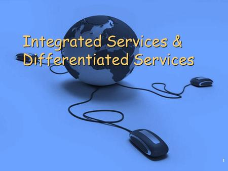 1 Integrated Services & Differentiated Services. Chapter 17: Integrated and Differentiated Services 2 Introduction Modern Internet applications demand.