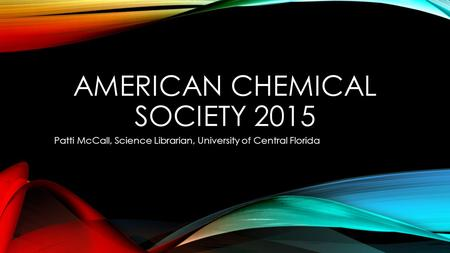 AMERICAN CHEMICAL SOCIETY 2015 Patti McCall, Science Librarian, University of Central Florida.