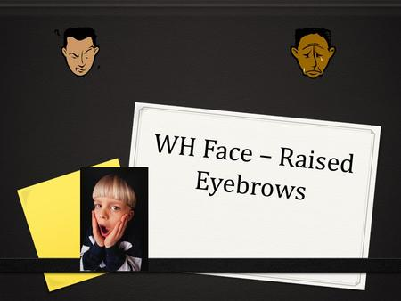 WH Face – Raised Eyebrows. IMPORTANT 0 Facial Expressions Influence meaning 0 Facial Expressions Influence the Sign 0 Facial Expressions Negate Signs.