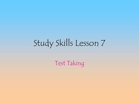 Study Skills Lesson 7 Test Taking Preparing for Tests Daily: –Highlight important words and ideas in notes –Read assignments the teacher gives –Keep.