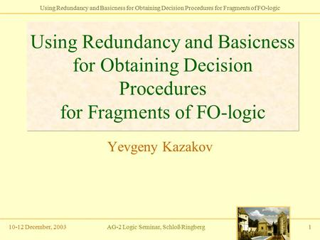 Using Redundancy and Basicness for Obtaining Decision Procedures for Fragments of FO-logic 10-12 December, 2003AG-2 Logic Seminar, Schloß Ringberg1 Using.