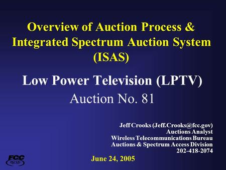 Overview of Auction Process & Integrated Spectrum Auction System (ISAS) Low Power Television (LPTV) Auction No. 81 Jeff Crooks Auctions.