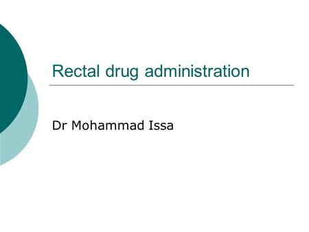 Rectal drug administration Dr Mohammad Issa. Rectal drug administration advantages 1. a relatively large dosage form can be accommodated in the rectum.