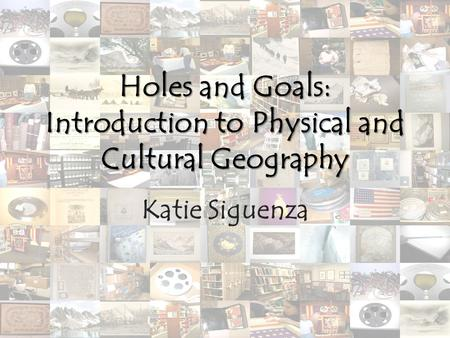 Holes and Goals: Introduction to Physical and Cultural Geography Katie Siguenza.