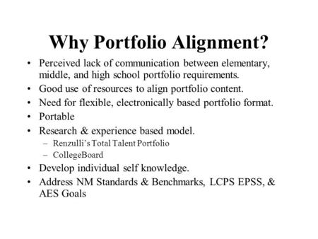 Why Portfolio Alignment? Perceived lack of communication between elementary, middle, and high school portfolio requirements. Good use of resources to align.