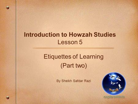 Introduction to Howzah Studies Lesson 5 Etiquettes of Learning (Part two) By Sheikh Safdar Razi.