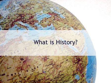 What is History?. WWWWWH of History? Who? –Who makes it? Who is it about? What? –What is included? What is not included? When? –When does history take.