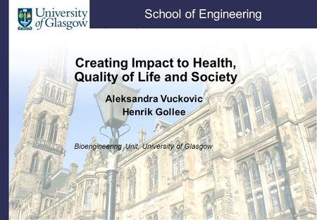 School of Engineering Creating Impact to Health, Quality of Life and Society Aleksandra Vuckovic Henrik Gollee Bioengineering Unit, University of Glasgow.