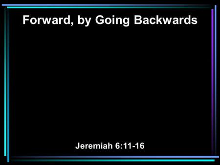 Forward, by Going Backwards Jeremiah 6:11-16. 11 Therefore I am full of the fury of the Lord. I am weary of holding it in. I will pour it out on the children.