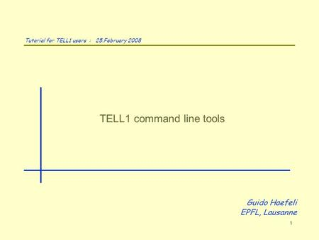 TELL1 command line tools Guido Haefeli EPFL, Lausanne Tutorial for TELL1 users : 25.February 2008 1.