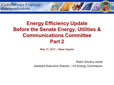 Energy Efficiency Update Before the Senate Energy, Utilities & Communications Committee Part 2 May 17, 2011 – State Capitol Robin Smutny-Jones Assistant.
