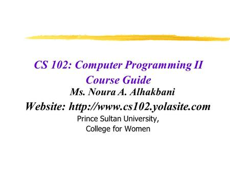 CS 102: Computer Programming II Course Guide Ms. Noura A. Alhakbani Website:  Prince Sultan University, College for Women.