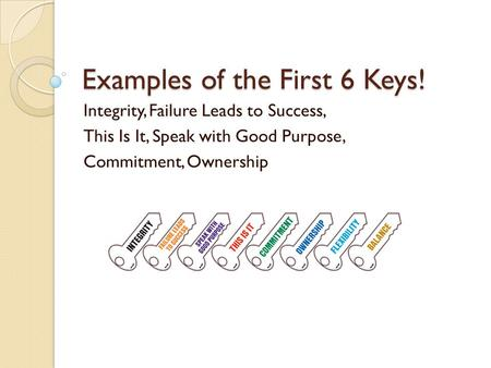Examples of the First 6 Keys! Integrity, Failure Leads to Success, This Is It, Speak with Good Purpose, Commitment, Ownership.