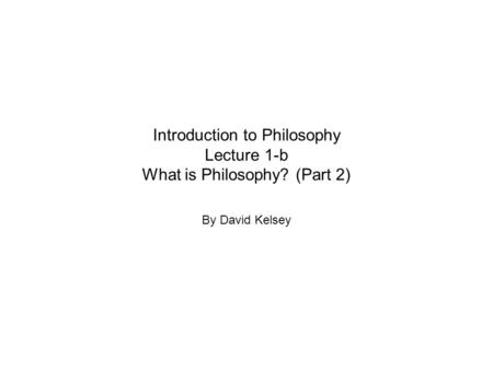 Introduction to Philosophy Lecture 1-b What is Philosophy? (Part 2) By David Kelsey.