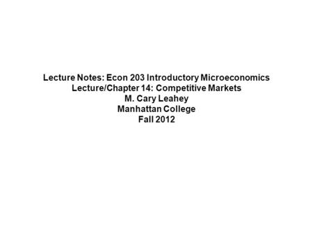 Lecture Notes: Econ 203 Introductory Microeconomics Lecture/Chapter 14: Competitive Markets M. Cary Leahey Manhattan College Fall 2012.