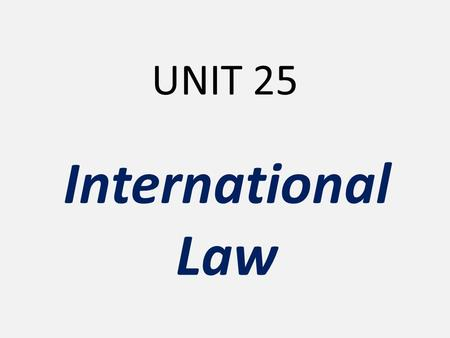 UNIT 25 International Law. International Law consists of rules and principles which govern the relations and dealings of nations with each other PUBLIC.