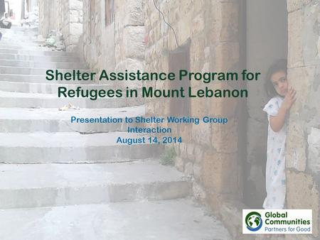 Shelter Assistance Program for Refugees in Mount Lebanon Presentation to Shelter Working Group Interaction August 14, 2014.